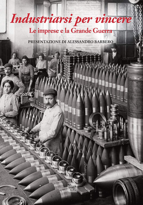 Industriarsi per vincere. Le imprese e la Grande Guerra. Ediz. a colori
