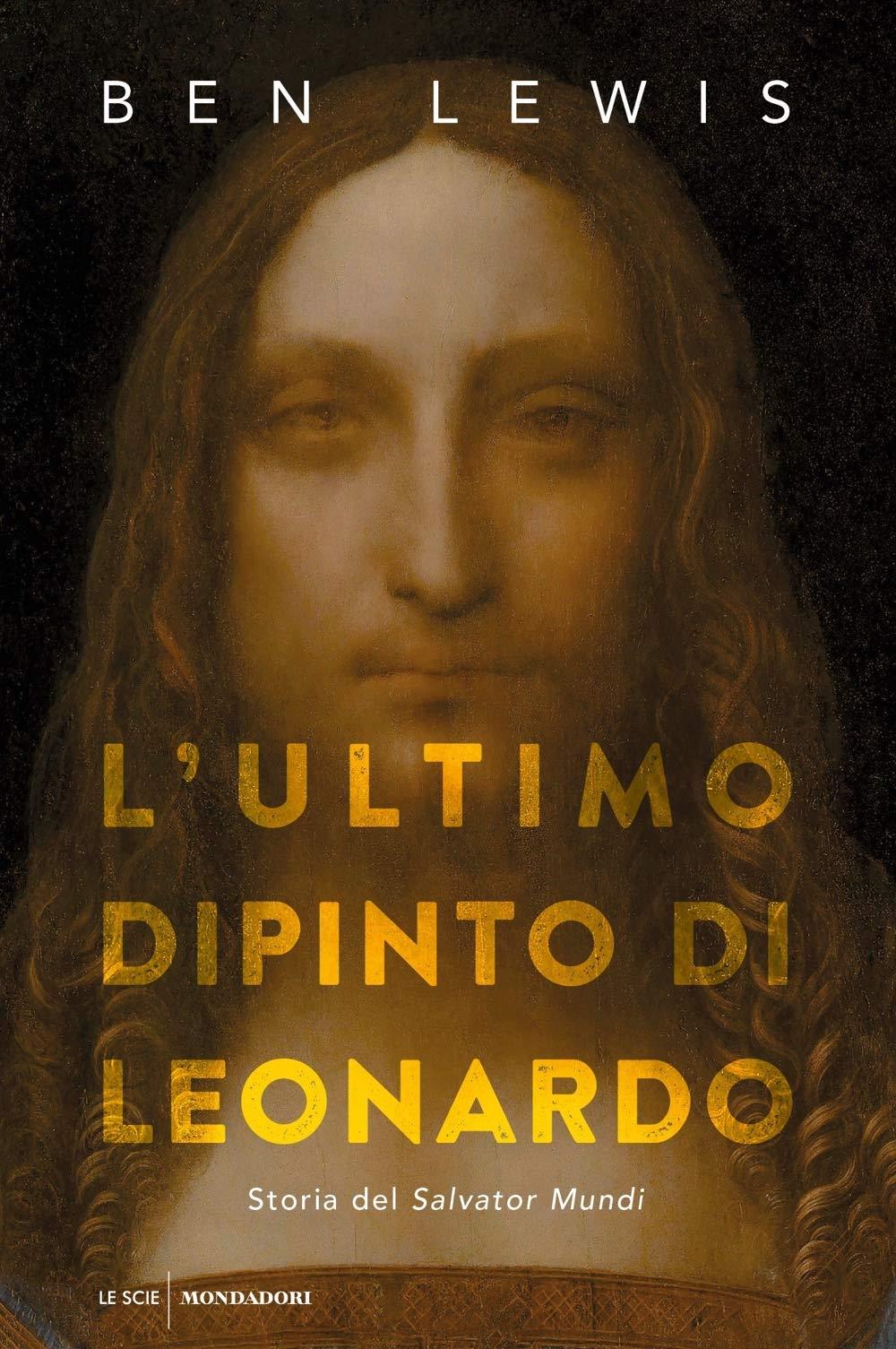 L' ultimo dipinto di Leonardo. Storia del «Salvator Mundi»