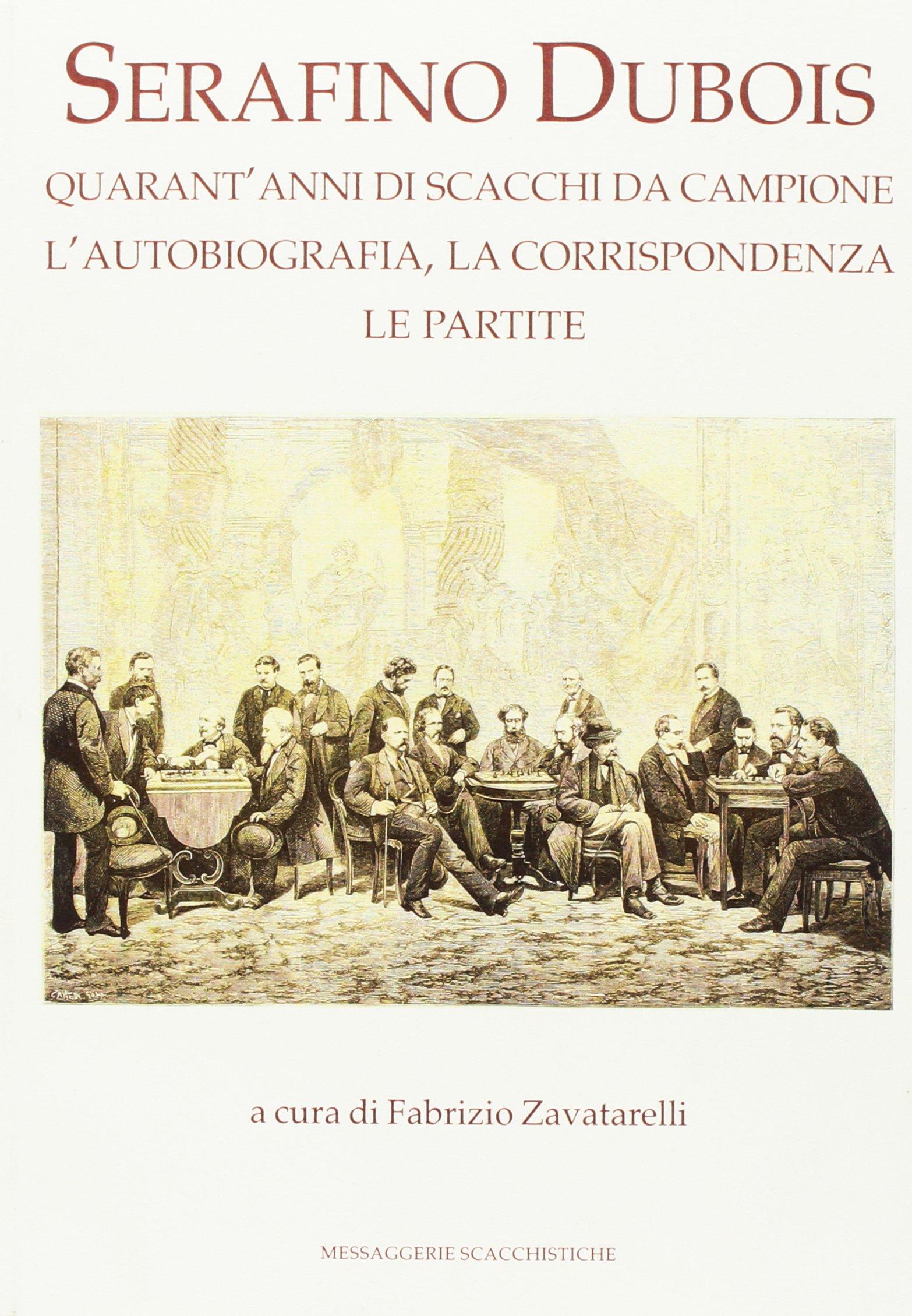 Serafino Dubois. Quarant'anni di scacchi da campione, l'autobiografia, la corrispondenza, le partite. Ediz. numerata